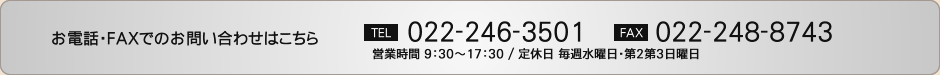 お電話・FAXでのお問い合わせはこちら TEL:022-246-3501 FAX:022-248-8743